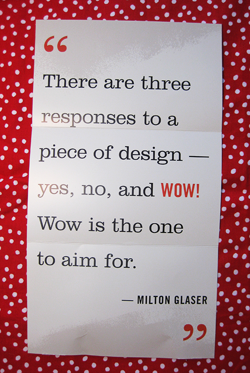 There are three responses to a piece of design—yes, no, and WOW! The wow is the one we aim for. by Milton Glaser
