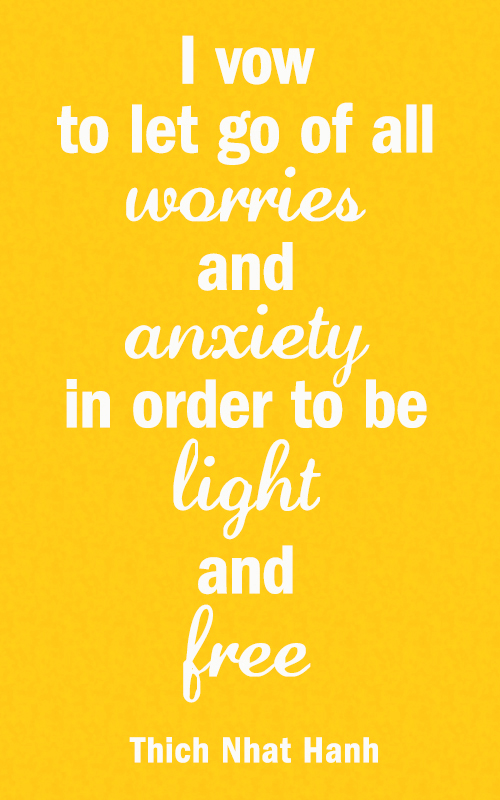 I vow to let go of all worry and anxiety in order to be light and free. quote from Thich Nhat Hanh